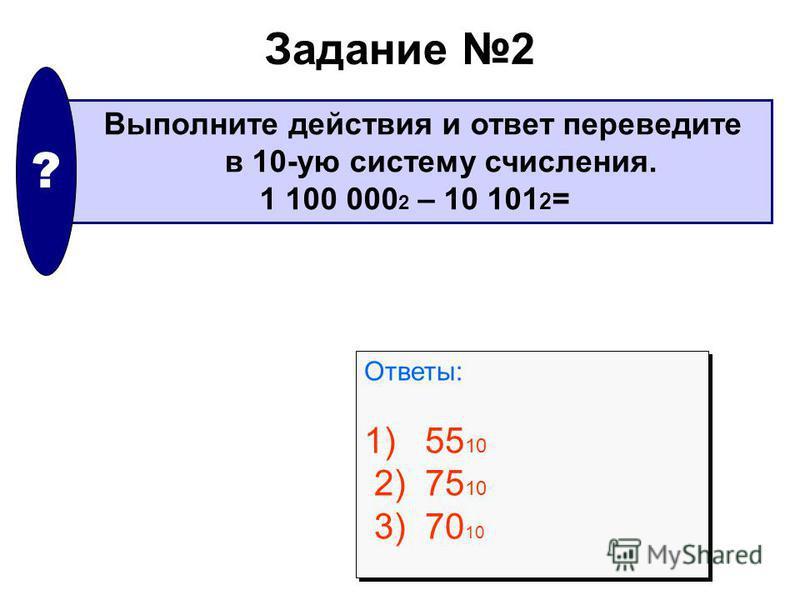 Задание 2 Выполните действия и ответ переведите в 10-ую систему счисления. 1 100 000 2 – 10 101 2 = ? Ответы: 1) 55 10 2) 75 10 3) 70 10 Ответы: 1) 55 10 2) 75 10 3) 70 10