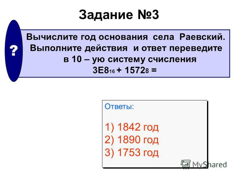 Задание 3 Вычислите год основания села Раевский. Выполните действия и ответ переведите в 10 – ую систему счисления 3E8 16 + 1572 8 = ? Ответы: 1) 1842 год 2) 1890 год 3) 1753 год Ответы: 1) 1842 год 2) 1890 год 3) 1753 год