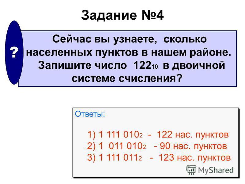 Задание 4 Сейчас вы узнаете, сколько населенных пунктов в нашем районе. Запишите число 122 10 в двоичной системе счисления? ? Ответы: 1) 1 111 010 2 - 122 нас. пунктов 2) 1 011 010 2 - 90 нас. пунктов 3) 1 111 011 2 - 123 нас. пунктов Ответы: 1) 1 11