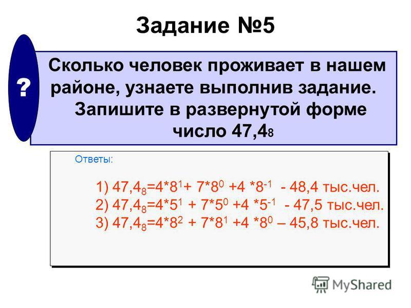 Задание 5 Сколько человек проживает в нашем районе, узнаете выполнив задание. Запишите в развернутой форме число 47,4 8 ? Ответы: 1) 47,4 8 =4*8 1 + 7*8 0 +4 *8 -1 - 48,4 тыс.чел. 2) 47,4 8 =4*5 1 + 7*5 0 +4 *5 -1 - 47,5 тыс.чел. 3) 47,4 8 =4*8 2 + 7