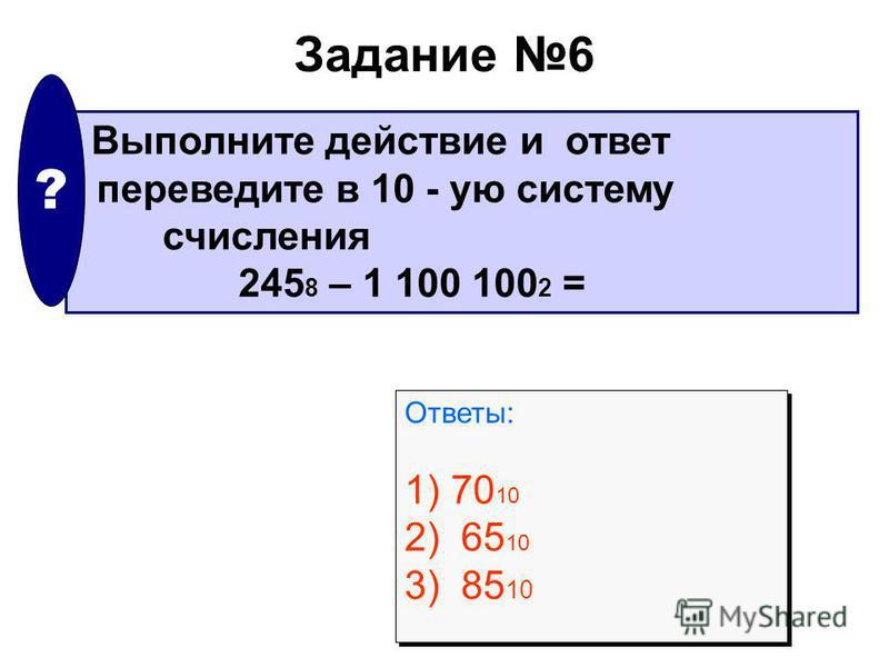 Задание 6 Выполните действие и ответ переведите в 10 - ую систему счисления 245 8 – 1 100 100 2 = ? Ответы: 1) 70 10 2) 65 10 3) 85 10 Ответы: 1) 70 10 2) 65 10 3) 85 10