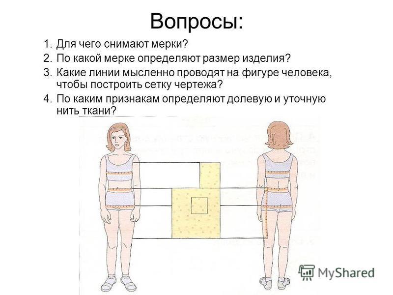 Вопросы: 1. Для чего снимают мерки? 2. По какой мерке определяют размер изделия? 3. Какие линии мысленно проводят на фигуре человека, чтобы построить сетку чертежа? 4. По каким признакам определяют долевую и уточную нить ткани?