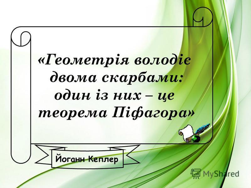 «Геометрія володіє двома скарбами: один із них – це теорема Піфагора» Йоганн Кеплер