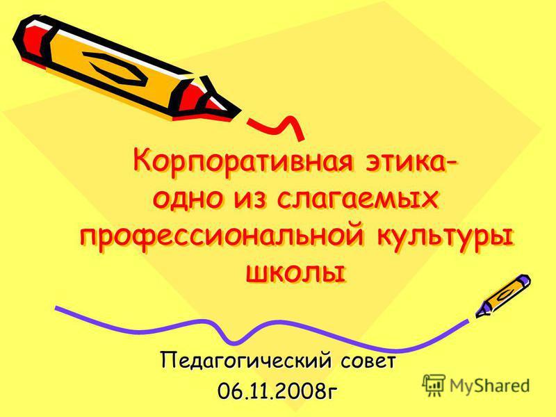 Корпоративная этика- одно из слагаемых профессиональной культуры школы Педагогический совет 06.11.2008 г