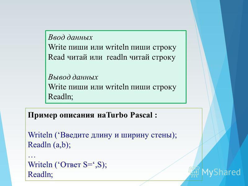 Ввод данных Write пиши или writeln пиши строку Read читай или readln читай строку Вывод данных Write пиши или writeln пиши строку Readln; Пример описания наTurbo Pascal : Writeln (Введите длину и ширину стены); Readln (a,b); … Writeln (Ответ S=,S); R