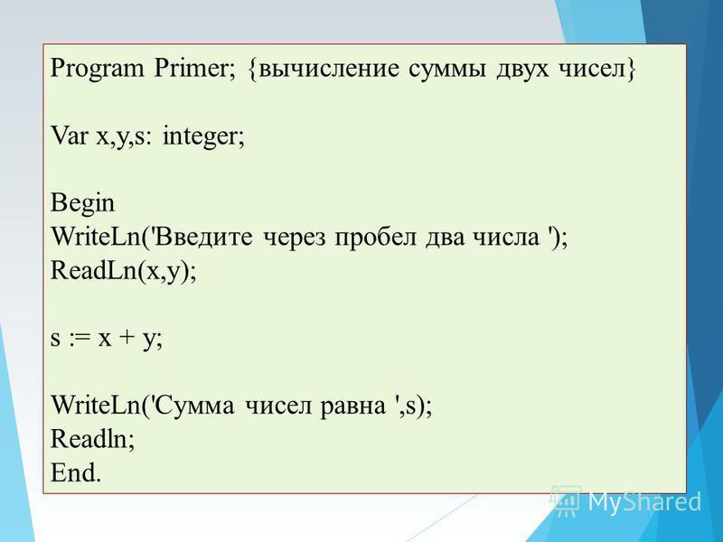 Program Primer; {вычисление суммы двух чисел} Var x,y,s: integer; Begin WriteLn('Введите через пробел два числа '); ReadLn(x,y); s := x + y; WriteLn('Сумма чисел равна ',s); Readln; End.