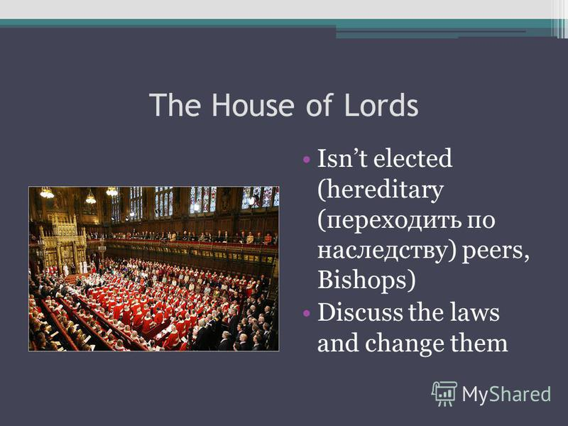 The House of Lords Isnt elected (hereditary (переходить по наследству) peers, Bishops) Discuss the laws and change them