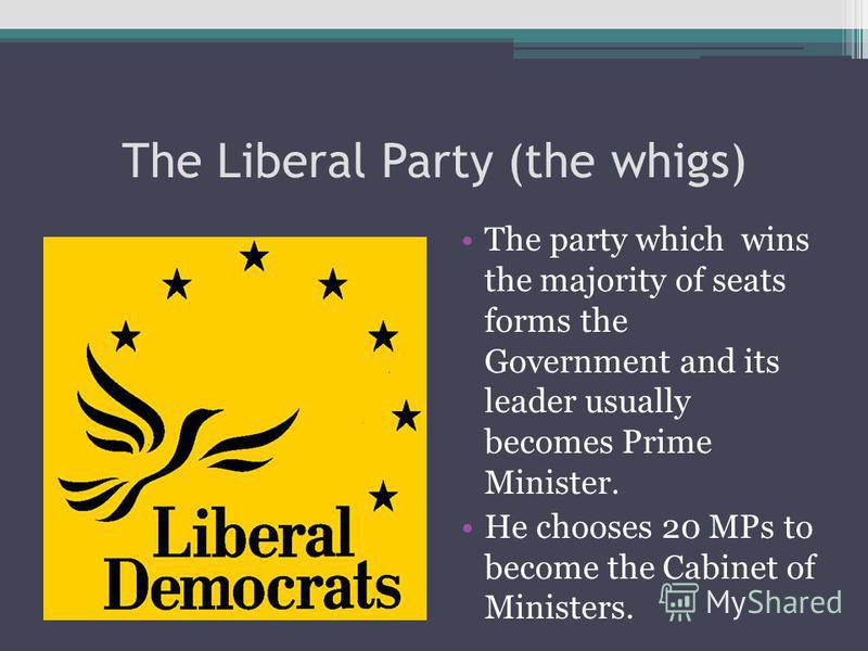 The Liberal Party (the whigs) The party which wins the majority of seats forms the Government and its leader usually becomes Prime Minister. He chooses 20 MPs to become the Cabinet of Ministers.