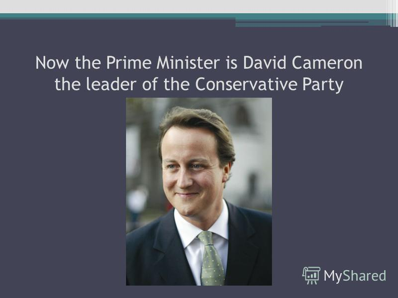 Now the Prime Minister is David Cameron the leader of the Conservative Party