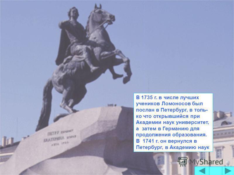 В 1735 г. в числе лучших учеников Ломоносов был послан в Петербург, в толь- ко что открывшийся при Академии наук университет, а затем в Германию для продолжения образования. В 1741 г. он вернулся в Петербург, в Академию наук