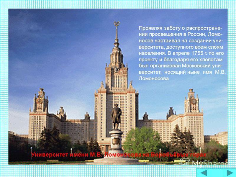 Проявляя заботу о распространении просвещения в России, Ломо- носов настаивал на создании университета, доступного всем слоям населения. В апреле 1755 г. по его проекту и благодаря его хлопотам был организован Московский университет, носящий ныне имя