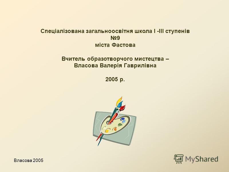 Власова 2005 Спеціалізована загальноосвітня школа І -ІІІ ступенів 9 міста Фастова Вчитель образотворчого мистецтва – Власова Валерія Гаврилівна 2005 р.