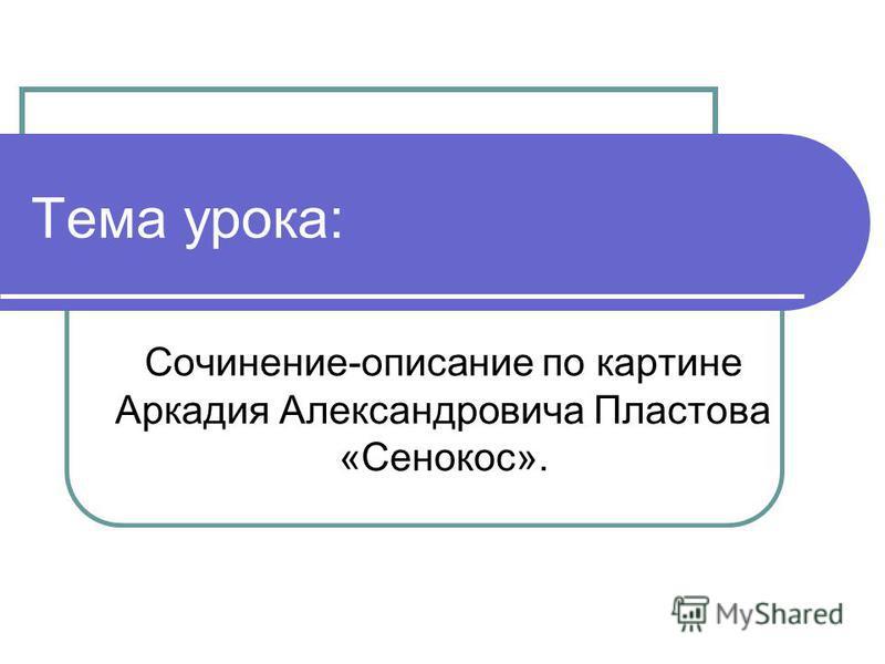 Тема урока: Сочинение-описание по картине Аркадия Александровича Пластова «Сенокос».