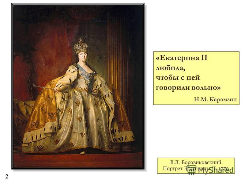 В.Л. Боровиковскиий. Портрет Екатерины II. 1779 «Екатерина II любила, чтобы с ней говорили вольно» Н.М. Карамзин 2