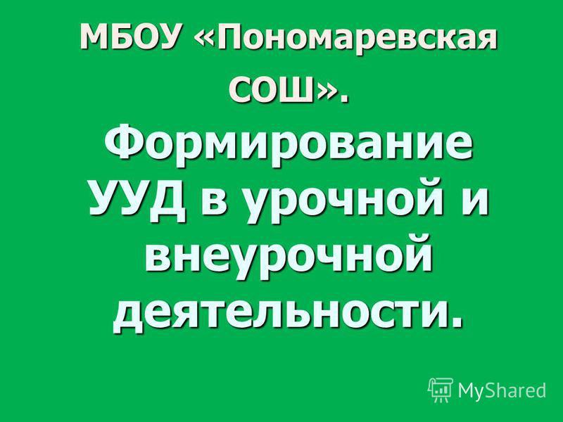 МБОУ «Пономаревская СОШ». Формирование УУД в урочной и внеурочной деятельности.