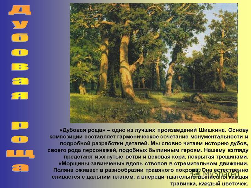 «Дубовая роща» – одно из лучших произведений Шишкина. Основу композиции составляет гармоническое сочетание монументальности и подробной разработки деталей. Мы словно читаем историю дубов, своего рода персонажей, подобных былинным героям. Нашему взгля