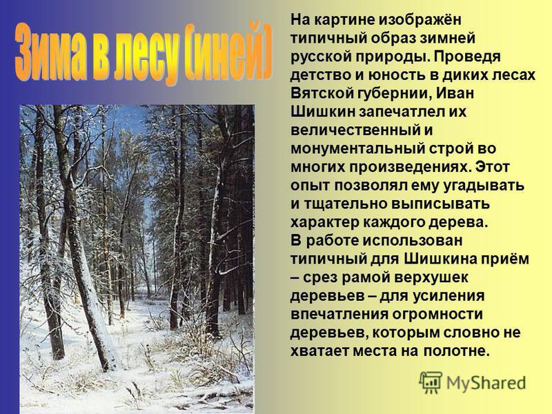 На картине изображён типичный образ зимней русской природы. Проведя детство и юность в диких лесах Вятской губернии, Иван Шишкин запечатлел их величественный и монументальный строй во многих произведениях. Этот опыт позволял ему угадывать и тщательно