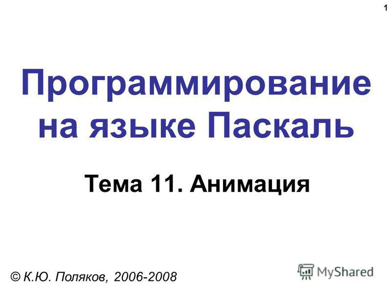 1 Программирование на языке Паскаль Тема 11. Анимация © К.Ю. Поляков, 2006-2008