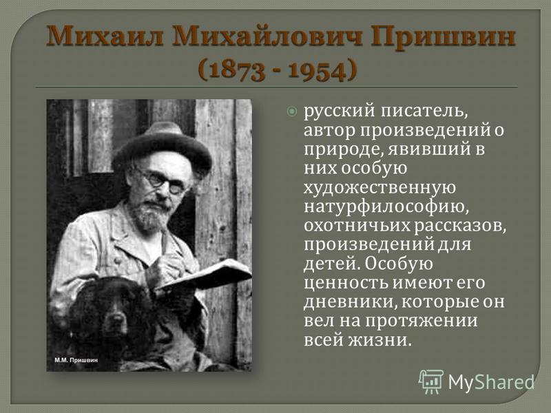 русский писатель, автор произведений о природе, явивший в них особую художественную натурфилософию, охотничьих рассказов, произведений для детей. Особую ценность имеют его дневники, которые он вел на протяжении всей жизни.