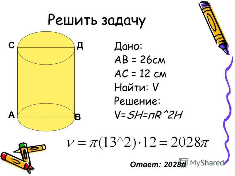 СД А В Решить задачу Дано: АВ = 26 см АС = 12 см Найти: V Решение: V=SH=пR^2H Ответ: 2028 п
