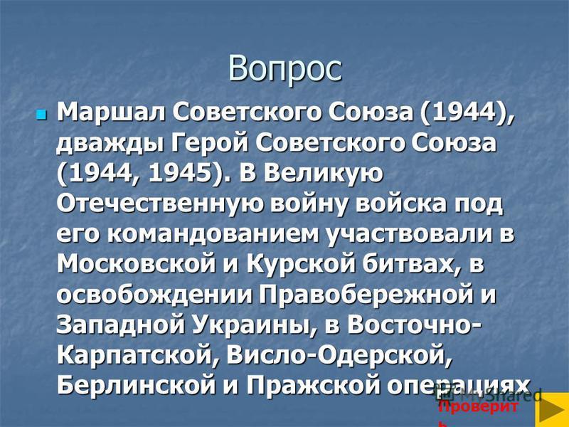 Вопрос Маршал Советского Союза (1944), дважды Герой Советского Союза (1944, 1945). В Великую Отечественную войну войска под его командованием участвовали в Московской и Курской битвах, в освобождении Правобережной и Западной Украины, в Восточно- Карп
