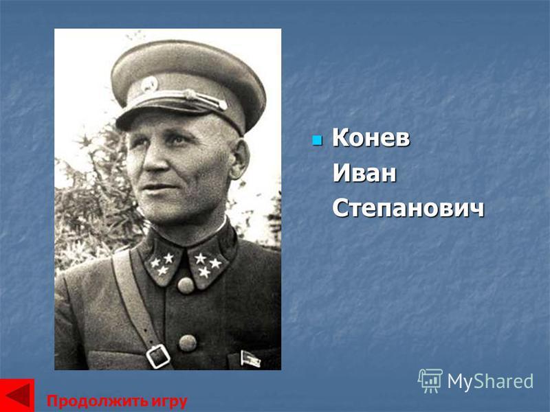 Конев Конев Иван Иван Степанович Степанович Продолжить игру