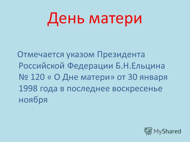 День матери Отмечается указом Президента Российской Федерации Б.Н.Ельцина 120 « О Дне матери» от 30 января 1998 года в последнее воскресенье ноября