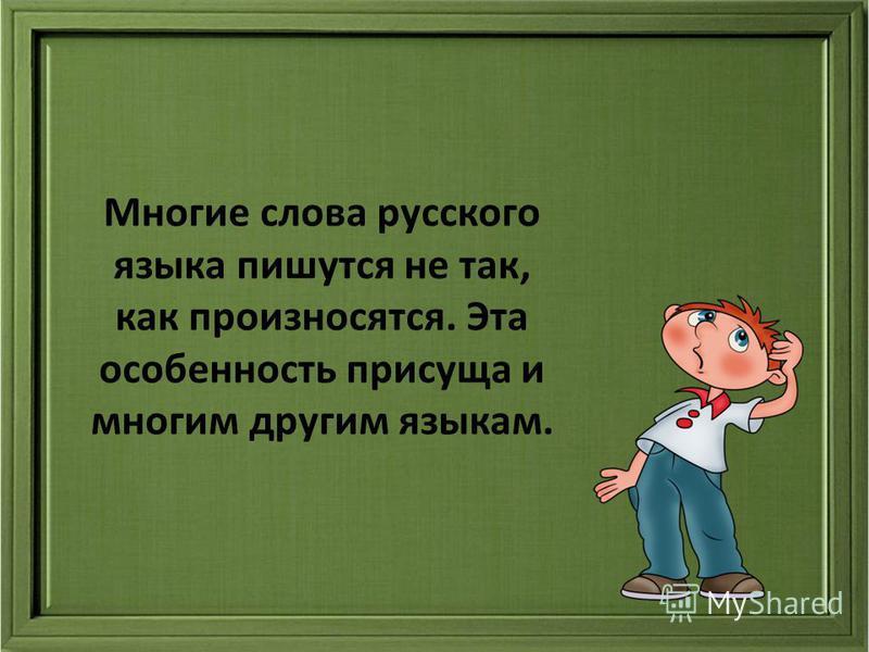 Многие слова русского языка пишутся не так, как произносятся. Эта особенность присуща и многим другим языкам.