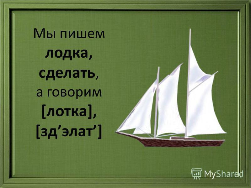 Мы пишем лодка, сделать, а говорим [лотка], [здэлат]
