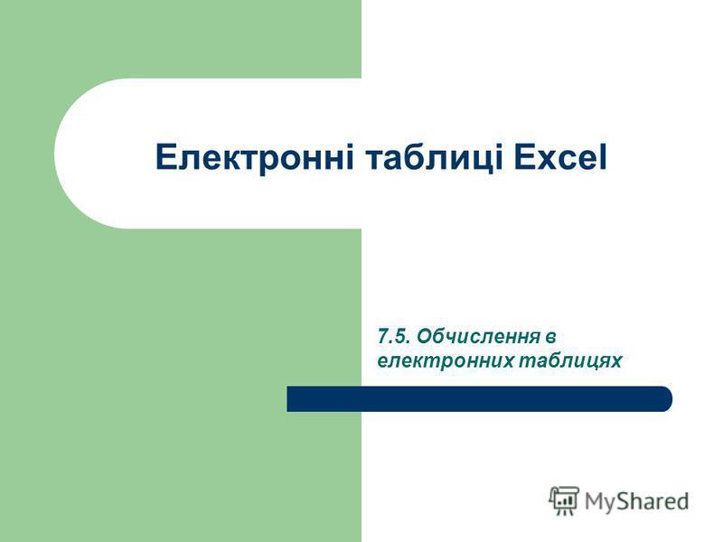 Електронні таблиці Excel 7.5. Обчислення в електронних таблицях