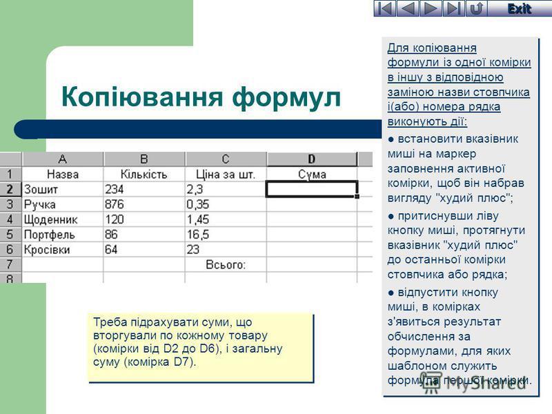 Exit Копіювання формул Для копіювання формули із одної комірки в іншу з відповідною заміною назви стовпчика і(або) номера рядка виконують дії: встановити вказівник миші на маркер заповнення активної комірки, щоб він набрав вигляду