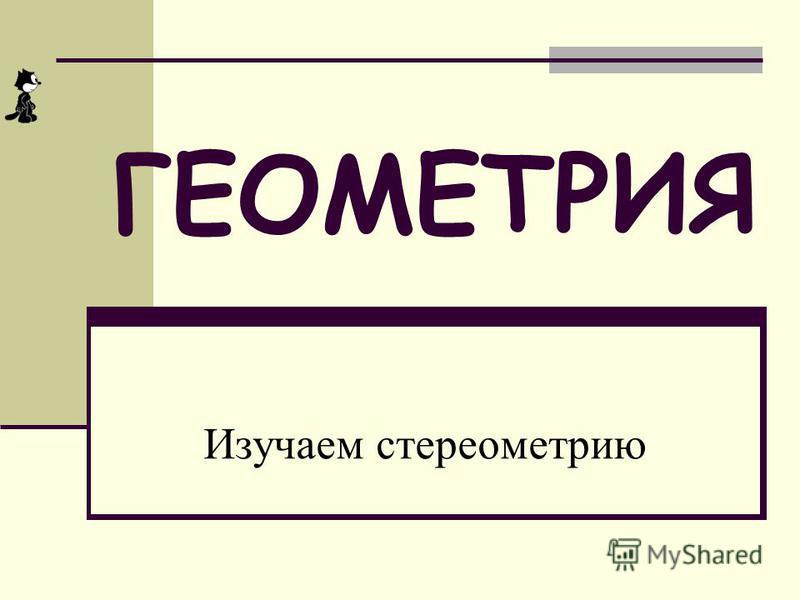 ГЕОМЕТРИЯ Изучаем стереометрию