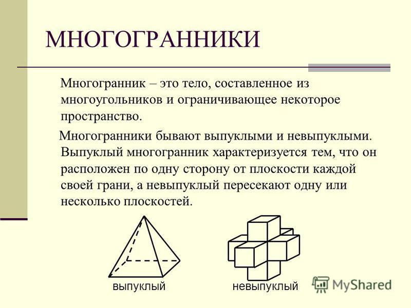 МНОГОГРАННИКИ Многогранник – это тело, составленное из многоугольников и ограничивающее некоторое пространство. Многогранники бывают выпуклыми и невыпуклыми. Выпуклый многогранник характеризуется тем, что он расположен по одну сторону от плоскости ка