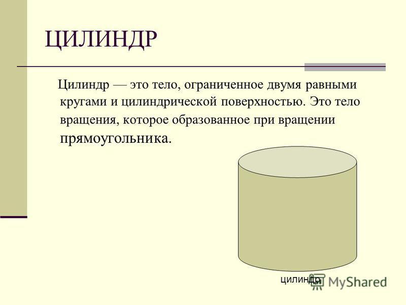 ЦИЛИНДР Цилиндр это тело, ограниченное двумя равными кругами и цилиндрической поверхностью. Это тело вращения, которое образованное при вращении прямоугольника. цилиндр