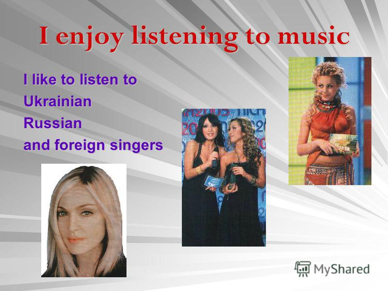I enjoy listening to music I like to listen to UkrainianRussian and foreign singers