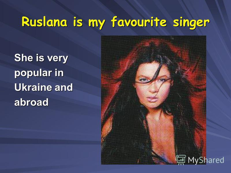 Ruslana is my favourite singer She is very popular in Ukraine and abroad