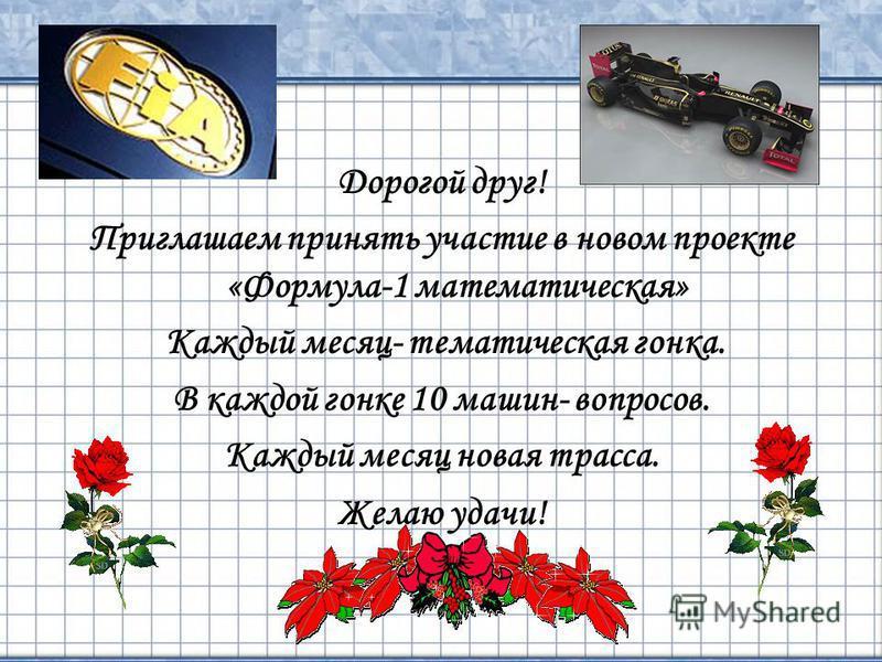 2 Дорогой друг! Приглашаем принять участие в новом проекте «Формула-1 математическая» Каждый месяц- тематическая гонка. В каждой гонке 10 машин- вопросов. Каждый месяц новая трасса. Желаю удачи!
