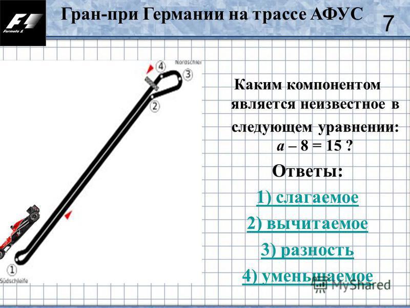 38 Каким компонентом является неизвестное в следующем уравнении: а – 8 = 15 ? Ответы: 1) слагаемое 2) вычитаемое 3) разность 4) уменьшаемое 7 Гран-при Германии на трассе АФУС