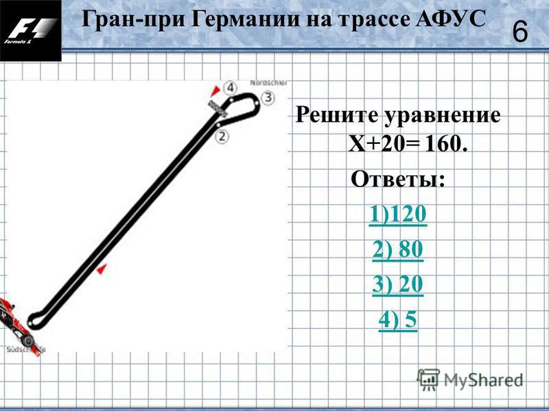 39 Решите уравнение Х+20= 160. Ответы: 1)120 2) 80 3) 20 4) 5 6 Гран-при Германии на трассе АФУС