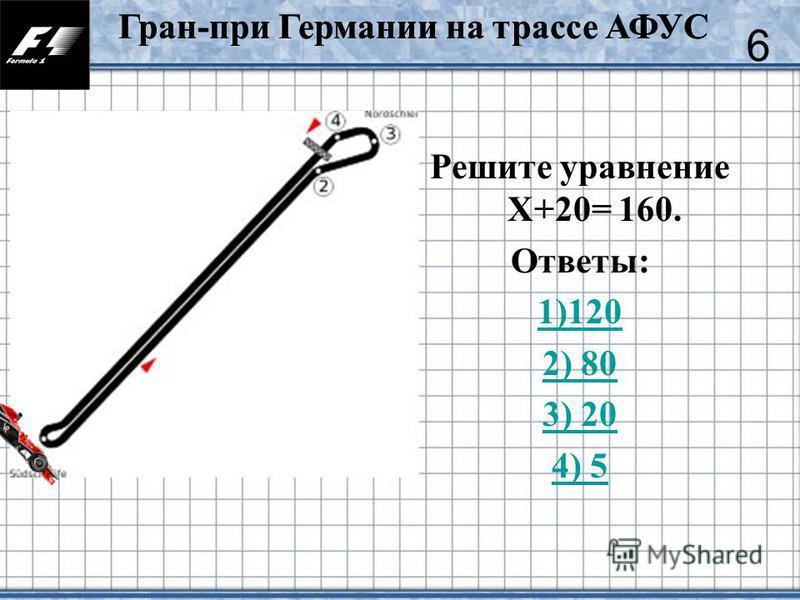 9 Решите уравнение Х+20= 160. Ответы: 1)120 2) 80 3) 20 4) 5 6 Гран-при Германии на трассе АФУС