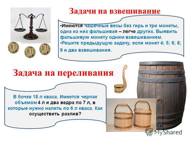 Задачи на взвешивание Имеются чашечные весы без гирь и три монеты, одна из них фальшивая – легче других. Выявить фальшивую монету одним взвешиванием. Решите предыдущую задачу, если монет 4; 5; 6; 8; 9 и два взвешивания. Задача на переливания В бочке