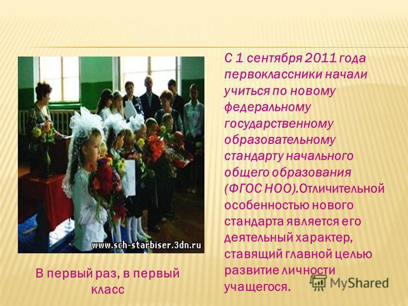 С 1 сентября 2011 года первоклассники начали учиться по новому федеральному государственному образовательному стандарту начального общего образования (ФГОС НОО).Отличительной особенностью нового стандарта является его деятельный характер, ставящий гл