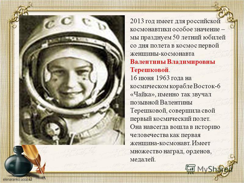 2013 год имеет для российской космонавтики особое значение – мы празднуем 50 летний юбилей со дня полета в космос первой женщины-космонавта Валентины Владимировны Терешковой. 16 июня 1963 года на космическом корабле Восток-6 «Чайка», именно так звуча