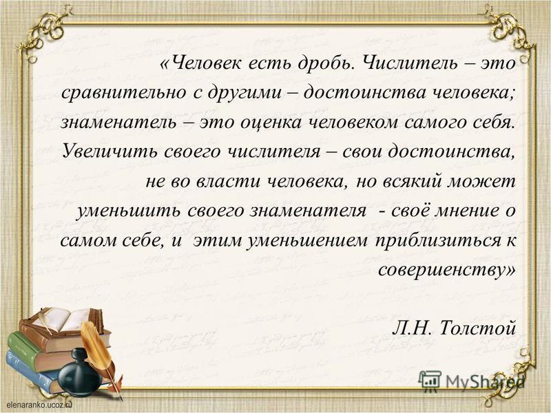 «Человек есть дробь. Числитель – это сравнительно с другими – достоинства человека; знаменатель – это оценка человеком самого себя. Увеличить своего числителя – свои достоинства, не во власти человека, но всякий может уменьшить своего знаменателя - с