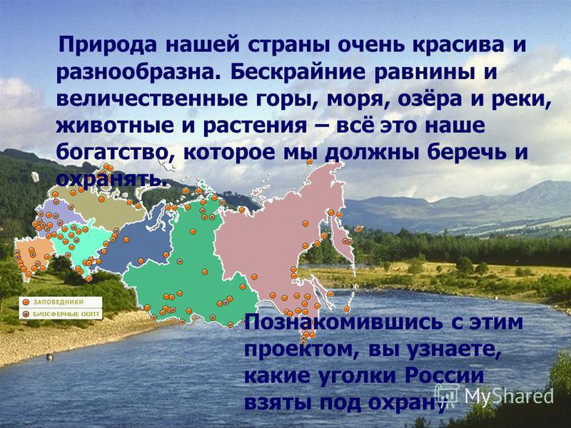 Природа нашей страны очень красива и разнообразна. Бескрайние равнины и величественные горы, моря, озёра и реки, животные и растения – всё это наше богатство, которое мы должны беречь и охранять. Познакомившись с этим проектом, вы узнаете, какие угол