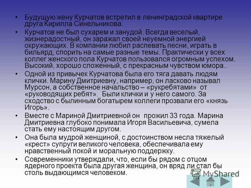 Будущую жену Курчатов встретил в ленинградской квартире друга Кирилла Синельникова. Курчатов не был сухарем и занудой. Всегда веселый, жизнерадостный, он заражал своей неуемной энергией окружающих. В компании любил распевать песни, играть в бильярд,