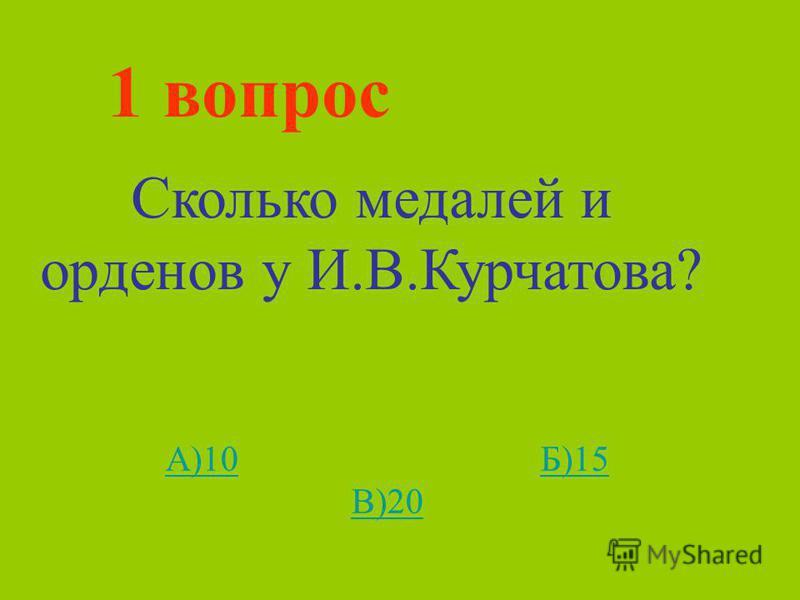 1 вопрос Сколько медалей и орденов у И.В.Курчатова? А)10А)10 Б)15 В)20Б)15 В)20