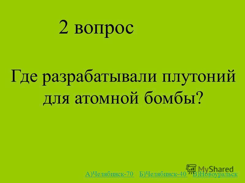 2 вопрос Где разрабатывали плутоний для атомной бомбы? А)Челябинск-70 А)Челябинск-70 Б)Челябинск-40 В)НовоуральскБ)Челябинск-40 В)Новоуральск