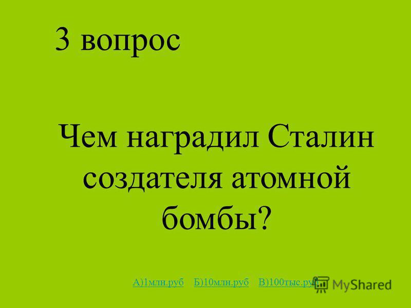3 вопрос Чем наградил Сталин создателя атомной бомбы? А)1 млн.рубА)1 млн.руб Б)10 млн.руб В)100 тыс.рубБ)10 млн.рубВ)100 тыс.руб