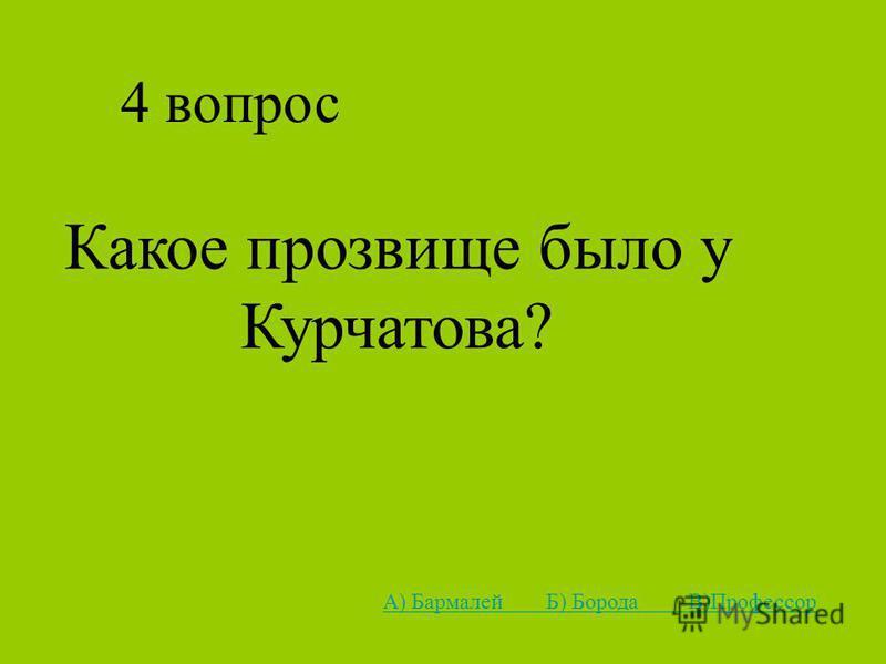 4 вопрос Какое прозвище было у Курчатова? А) Бармалей Б) Борода В)Профессор